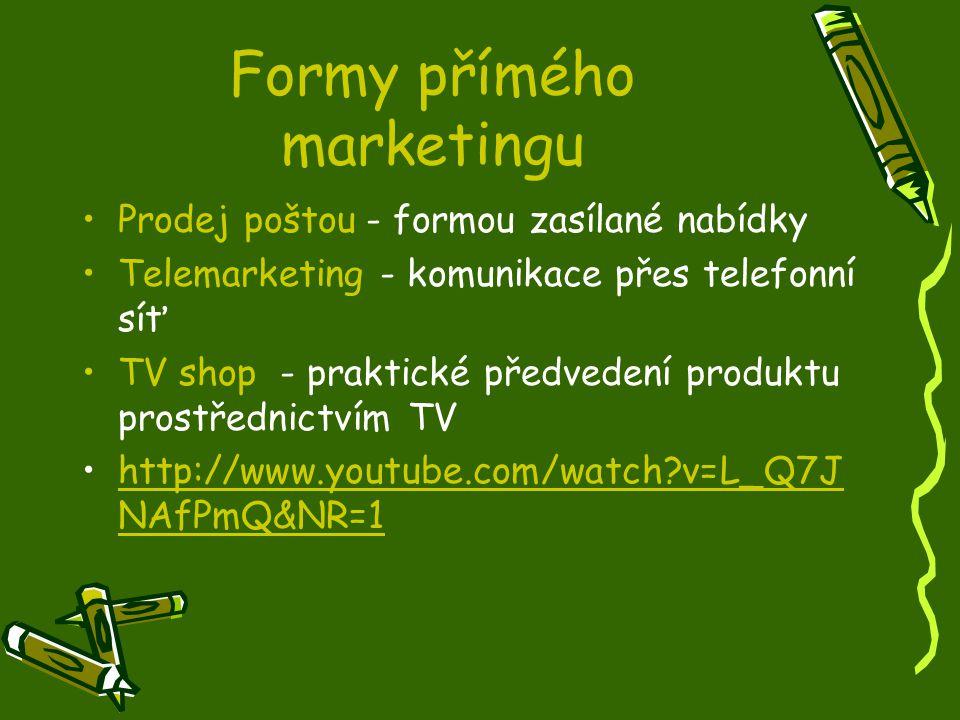 Formy přímého marketingu Prodej poštou - formou zasílané nabídky Telemarketing - komunikace přes telefonní síť TV shop - praktické předvedení produktu prostřednictvím TV http://www.youtube.com/watch?v=L_Q7J NAfPmQ&NR=1http://www.youtube.com/watch?v=L_Q7J NAfPmQ&NR=1