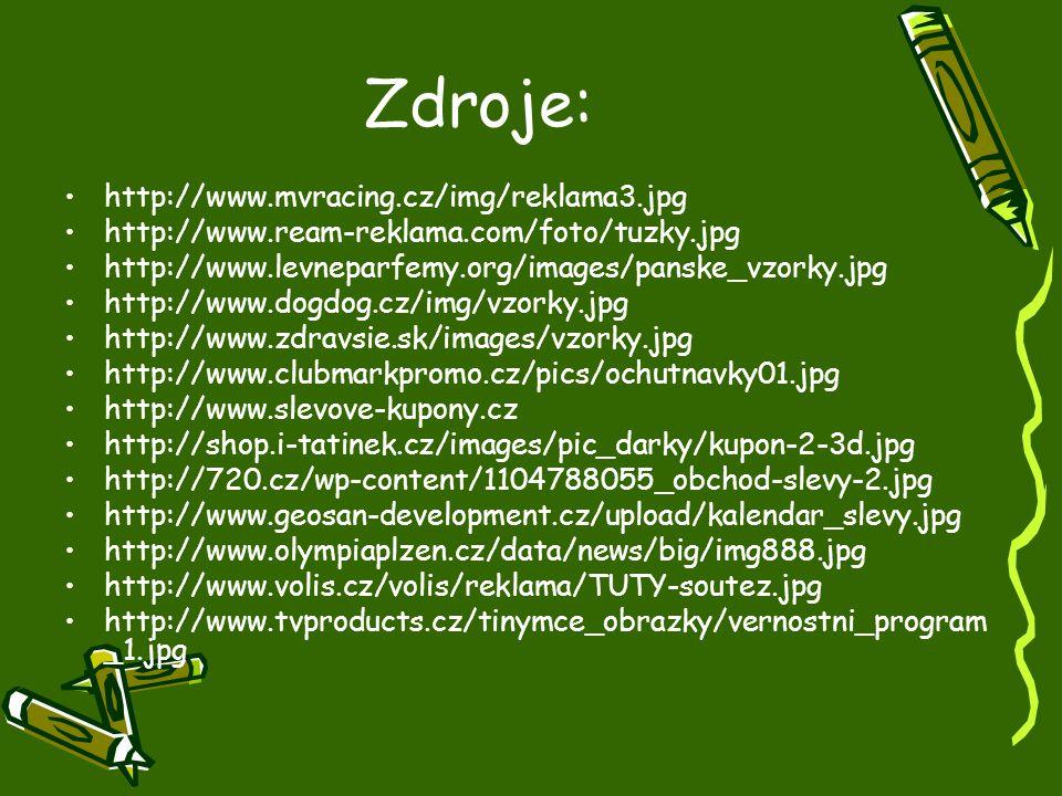Zdroje: http://www.mvracing.cz/img/reklama3.jpg http://www.ream-reklama.com/foto/tuzky.jpg http://www.levneparfemy.org/images/panske_vzorky.jpg http://www.dogdog.cz/img/vzorky.jpg http://www.zdravsie.sk/images/vzorky.jpg http://www.clubmarkpromo.cz/pics/ochutnavky01.jpg http://www.slevove-kupony.cz http://shop.i-tatinek.cz/images/pic_darky/kupon-2-3d.jpg http://720.cz/wp-content/1104788055_obchod-slevy-2.jpg http://www.geosan-development.cz/upload/kalendar_slevy.jpg http://www.olympiaplzen.cz/data/news/big/img888.jpg http://www.volis.cz/volis/reklama/TUTY-soutez.jpg http://www.tvproducts.cz/tinymce_obrazky/vernostni_program _1.jpg