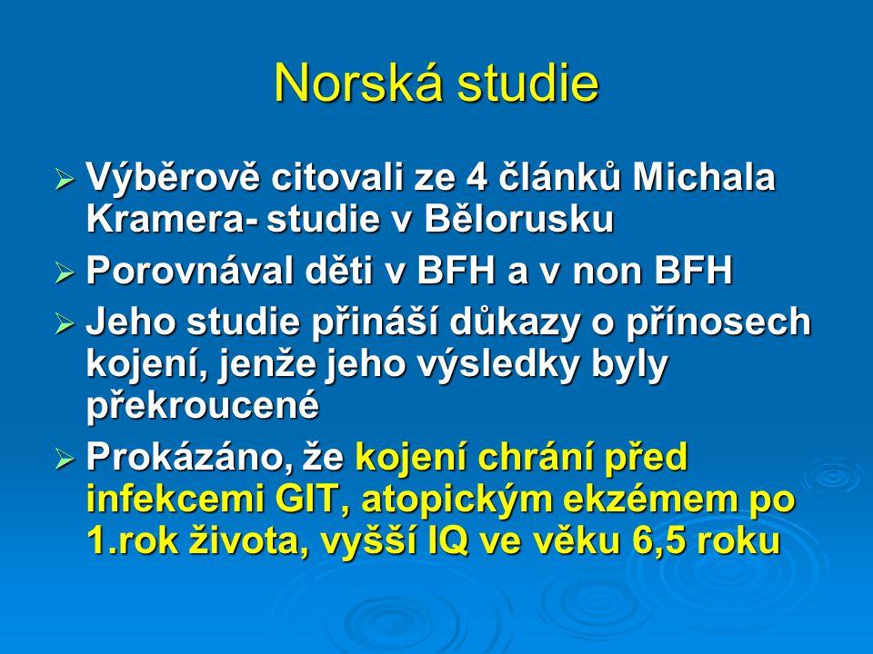 Norská studie  Výběrově citovali ze 4 článků Michala Kramera- studie v Bělorusku  Porovnával děti v BFH a v non BFH  Jeho studie přináší důkazy o přínosech kojení, jenže jeho výsledky byly překroucené  Prokázáno, že kojení chrání před infekcemi GIT, atopickým ekzémem po 1.rok života, vyšší IQ ve věku 6,5 roku