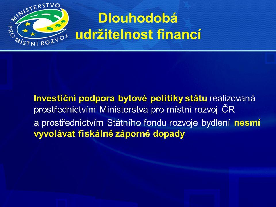 Dlouhodobá udržitelnost financí Investiční podpora bytové politiky státu realizovaná prostřednictvím Ministerstva pro místní rozvoj ČR a prostřednictvím Státního fondu rozvoje bydlení nesmí vyvolávat fiskálně záporné dopady
