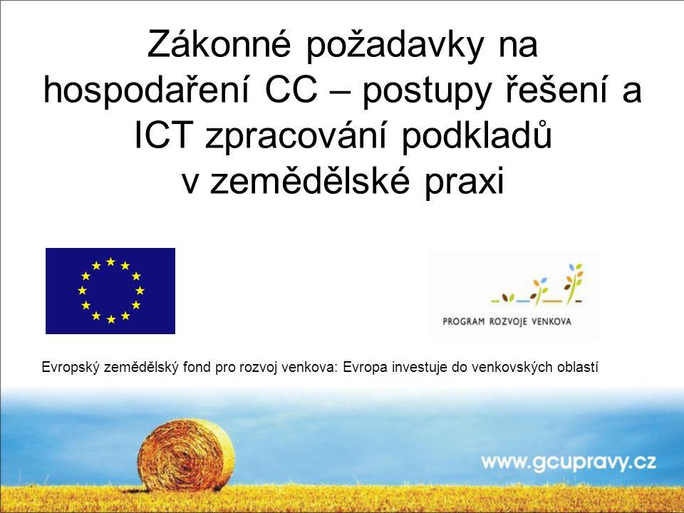 Zákonné požadavky na hospodaření CC – postupy řešení a ICT zpracování podkladů v zemědělské praxi Evropský zemědělský fond pro rozvoj venkova: Evropa