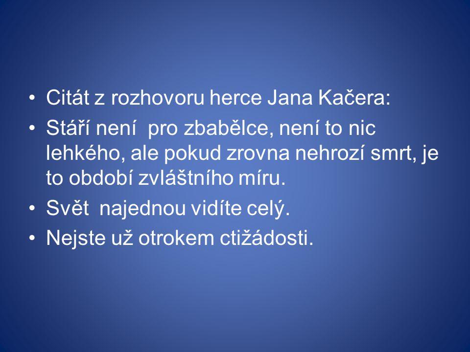 Citát z rozhovoru herce Jana Kačera: Stáří není pro zbabělce, není to nic lehkého, ale pokud zrovna nehrozí smrt, je to období zvláštního míru.