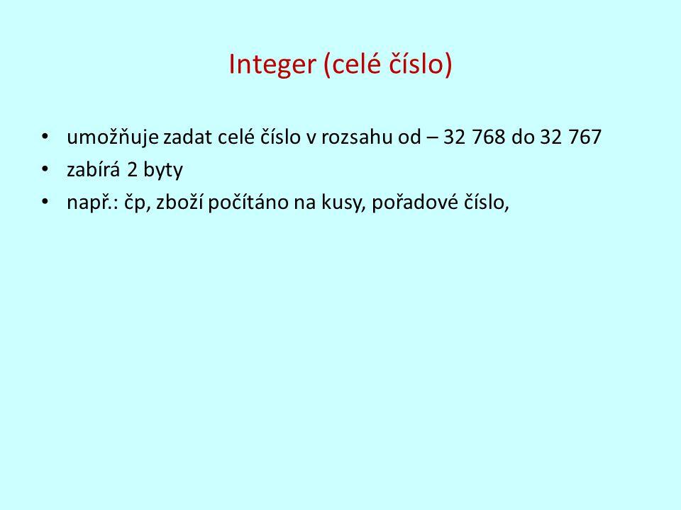 Integer (celé číslo) umožňuje zadat celé číslo v rozsahu od – 32 768 do 32 767 zabírá 2 byty např.: čp, zboží počítáno na kusy, pořadové číslo,