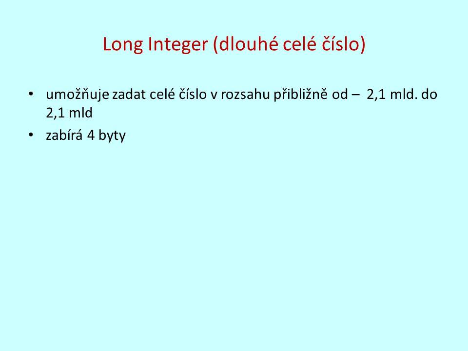Long Integer (dlouhé celé číslo) umožňuje zadat celé číslo v rozsahu přibližně od – 2,1 mld. do 2,1 mld zabírá 4 byty