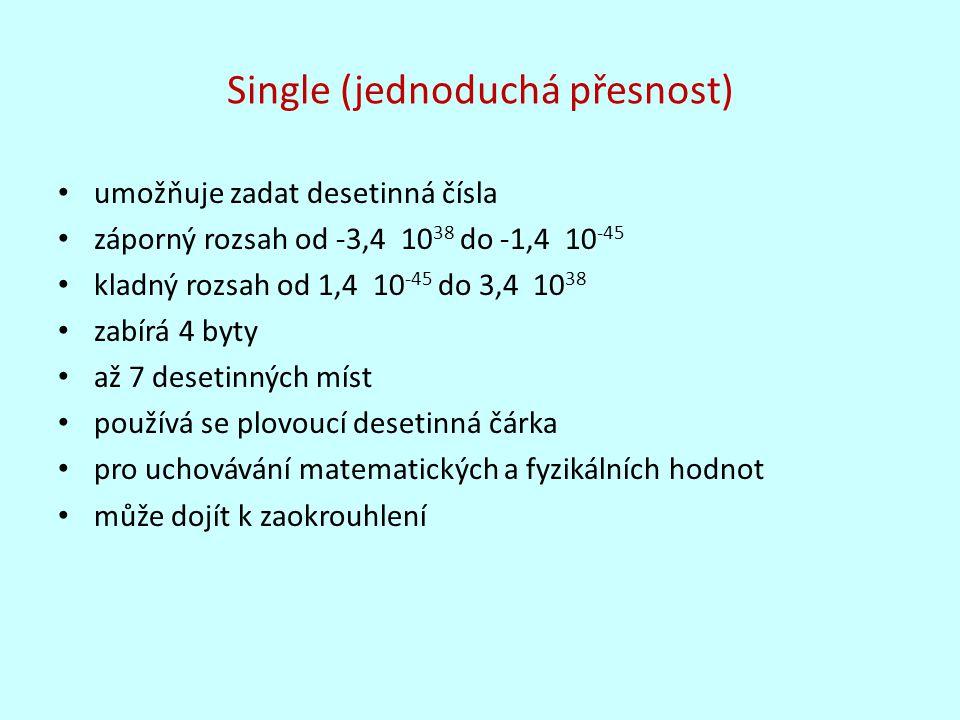 Double (dvojitá přesnost) umožňuje zadat desetinná čísla záporný rozsah od -1,8 10 308 do -4,9 10 -324 kladný rozsah od 4,9 10 -324 do 1,8 10 308 zabírá 8 bytů až 14 desetinných míst má vyšší přesnost než typ Single používá se plovoucí desetinná čárka