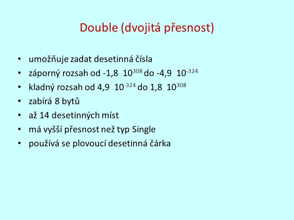 Double (dvojitá přesnost) umožňuje zadat desetinná čísla záporný rozsah od -1,8 10 308 do -4,9 10 -324 kladný rozsah od 4,9 10 -324 do 1,8 10 308 zabí