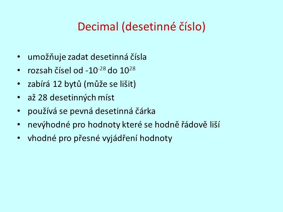 Decimal (desetinné číslo) umožňuje zadat desetinná čísla rozsah čísel od -10 -28 do 10 28 zabírá 12 bytů (může se lišit) až 28 desetinných míst použív