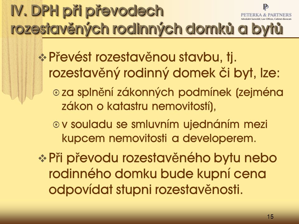 15 IV. DPH p ř i p ř evodech rozestav ě ných rodinných domk ů a byt ů  P ř evést rozestav ě nou stavbu, tj. rozestav ě ný rodinný domek či byt, lze: