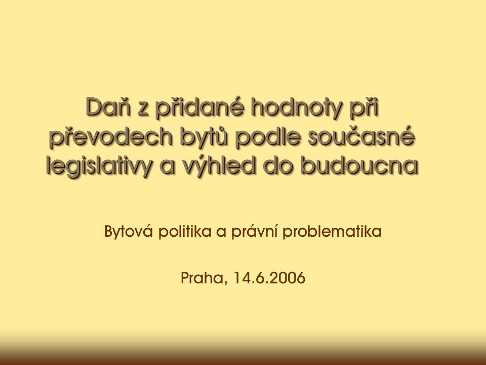 Da ň z p ř idané hodnoty p ř i p ř evodech byt ů podle současné legislativy a výhled do budoucna Bytová politika a právní problematika Praha, 14.6.2006
