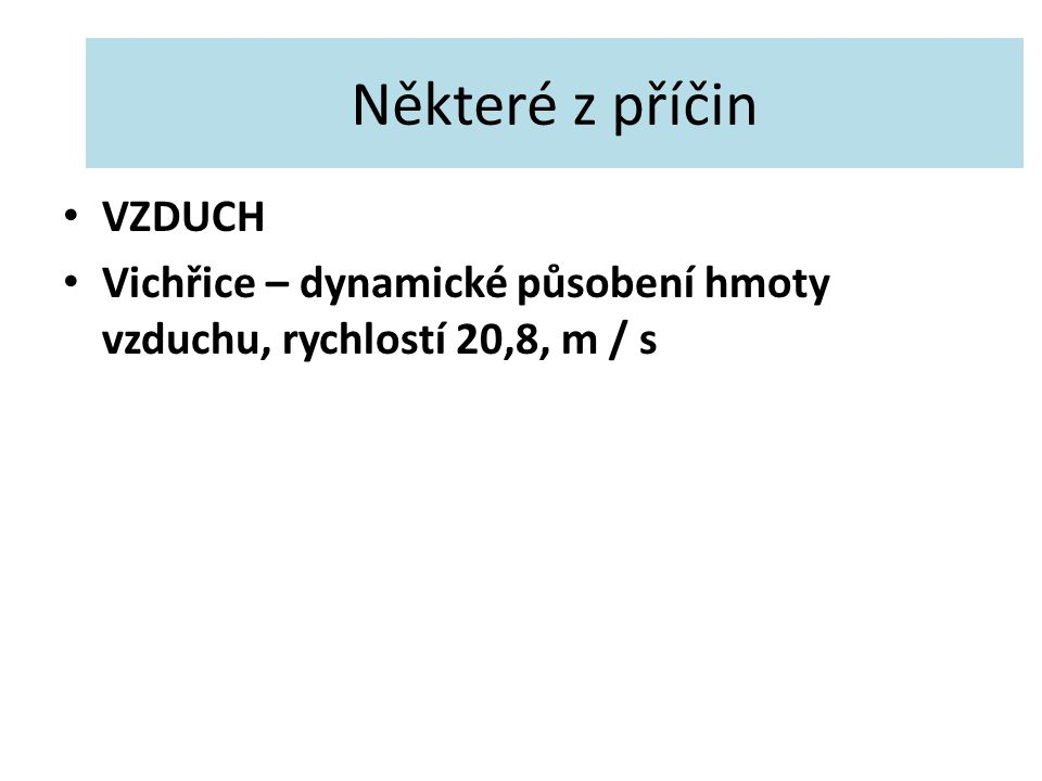 Některé z příčin VZDUCH Vichřice – dynamické působení hmoty vzduchu, rychlostí 20,8, m / s