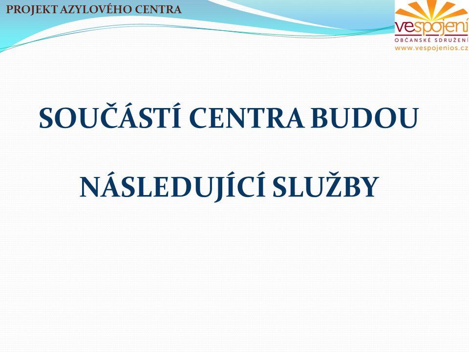 SOUČÁSTÍ CENTRA BUDOU NÁSLEDUJÍCÍ SLUŽBY PROJEKT AZYLOVÉHO CENTRA