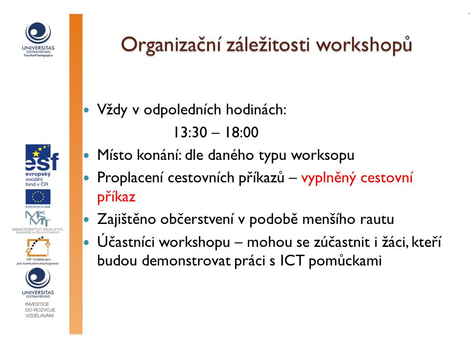 Organizační záležitosti workshopů Vždy v odpoledních hodinách: 13:30 – 18:00 Místo konání: dle daného typu worksopu Proplacení cestovních příkazů – vyplněný cestovní příkaz Zajištěno občerstvení v podobě menšího rautu Účastníci workshopu – mohou se zúčastnit i žáci, kteří budou demonstrovat práci s ICT pomůckami