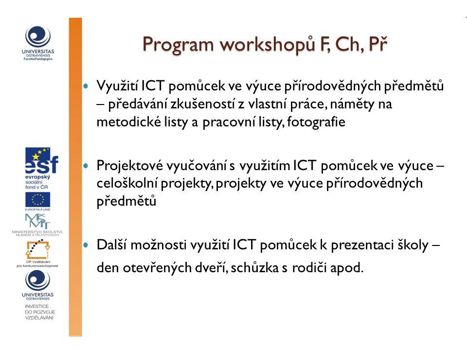 Program workshopů F, Ch, Př Využití ICT pomůcek ve výuce přírodovědných předmětů – předávání zkušeností z vlastní práce, náměty na metodické listy a pracovní listy, fotografie Projektové vyučování s využitím ICT pomůcek ve výuce – celoškolní projekty, projekty ve výuce přírodovědných předmětů Další možnosti využití ICT pomůcek k prezentaci školy – den otevřených dveří, schůzka s rodiči apod.