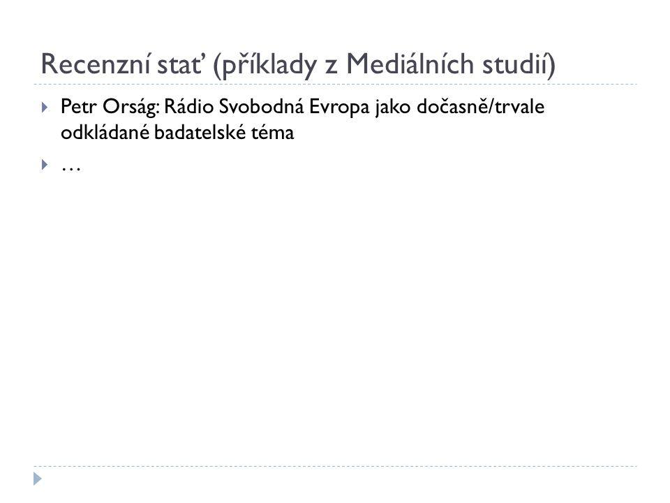 Recenzní stať (příklady z Mediálních studií)  Petr Orság: Rádio Svobodná Evropa jako dočasně/trvale odkládané badatelské téma  …