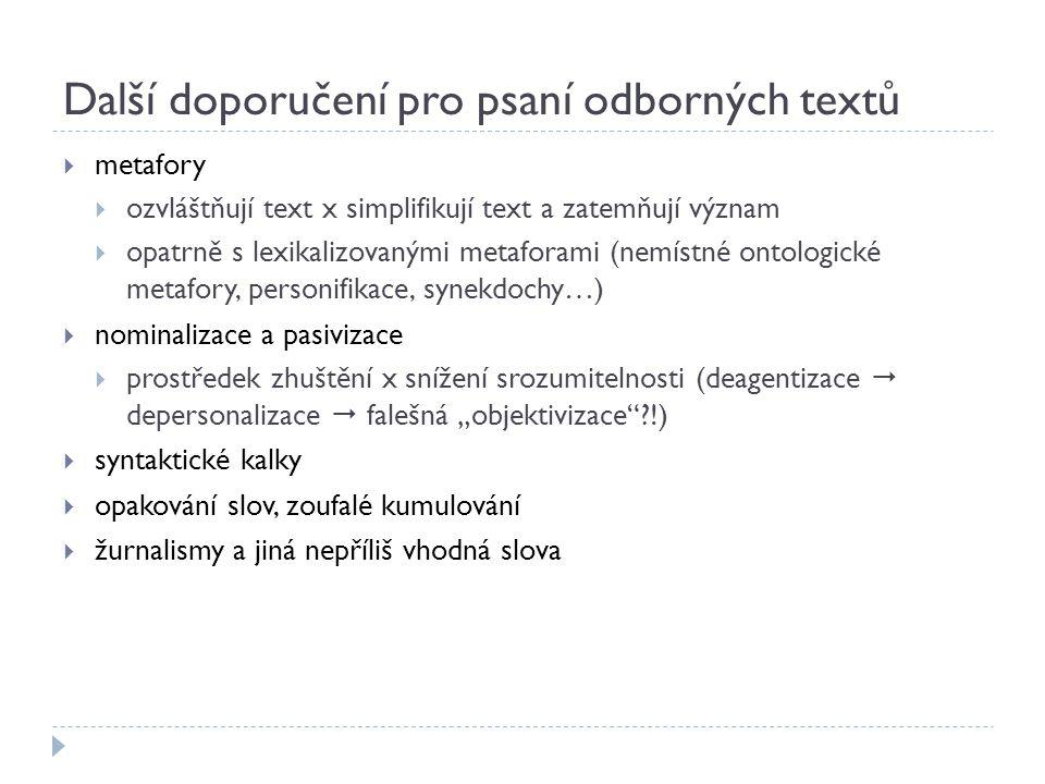 """Další doporučení pro psaní odborných textů  metafory  ozvláštňují text x simplifikují text a zatemňují význam  opatrně s lexikalizovanými metaforami (nemístné ontologické metafory, personifikace, synekdochy…)  nominalizace a pasivizace  prostředek zhuštění x snížení srozumitelnosti (deagentizace  depersonalizace  falešná """"objektivizace ?!)  syntaktické kalky  opakování slov, zoufalé kumulování  žurnalismy a jiná nepříliš vhodná slova"""