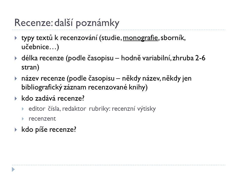 Recenze: další poznámky  typy textů k recenzování (studie, monografie, sborník, učebnice…)  délka recenze (podle časopisu – hodně variabilní, zhruba 2-6 stran)  název recenze (podle časopisu – někdy název, někdy jen bibliografický záznam recenzované knihy)  kdo zadává recenze.