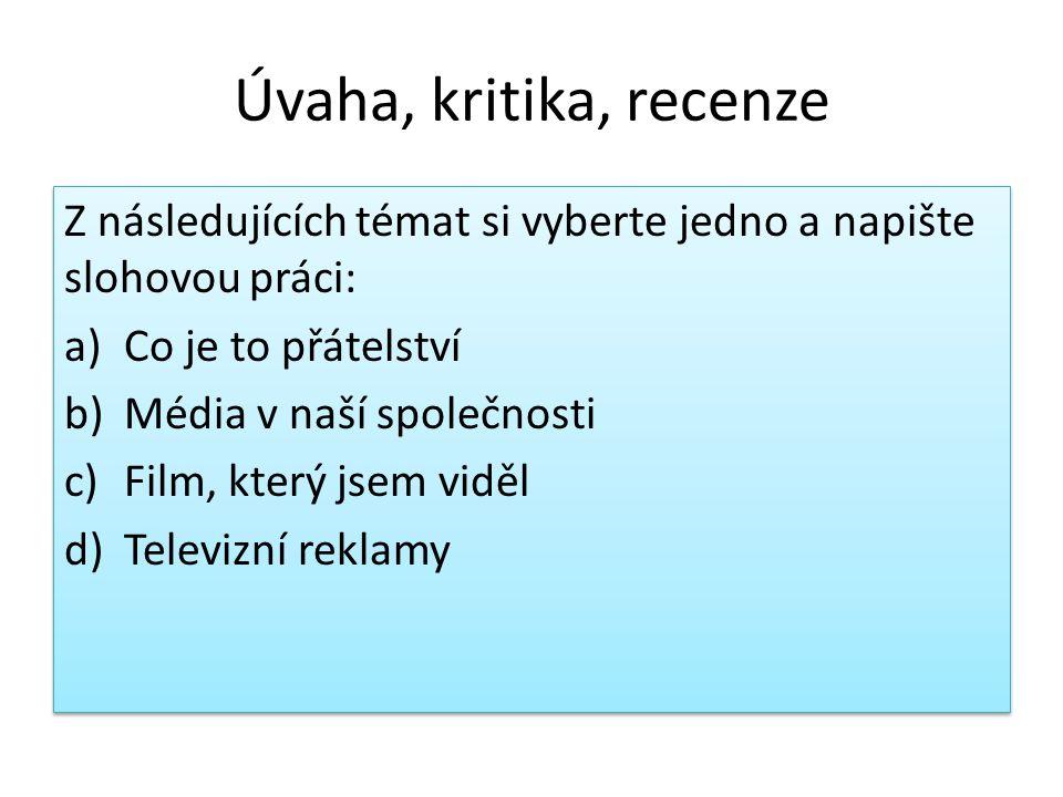 Úvaha, kritika, recenze Z následujících témat si vyberte jedno a napište slohovou práci: a)Co je to přátelství b)Média v naší společnosti c)Film, kter