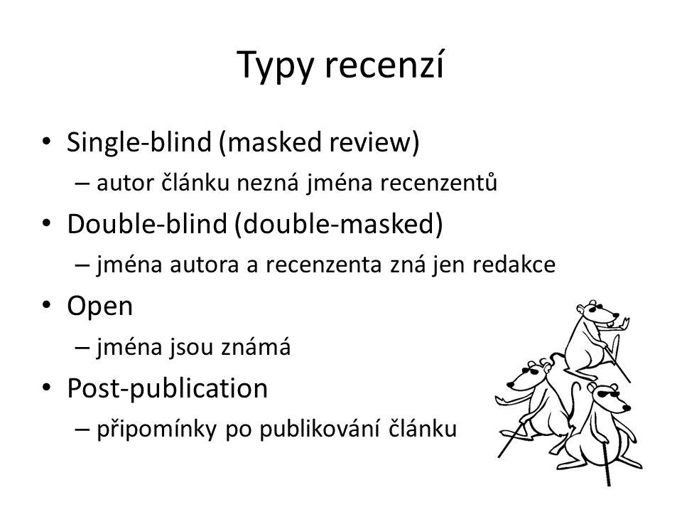 Typy recenzí Single-blind (masked review) – autor článku nezná jména recenzentů Double-blind (double-masked) – jména autora a recenzenta zná jen redakce Open – jména jsou známá Post-publication – připomínky po publikování článku