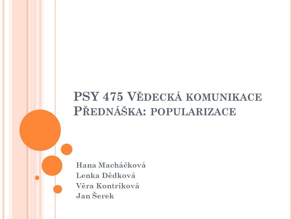 PSY 475 V ĚDECKÁ KOMUNIKACE P ŘEDNÁŠKA : POPULARIZACE Hana Macháčková Lenka Dědková Věra Kontríková Jan Šerek