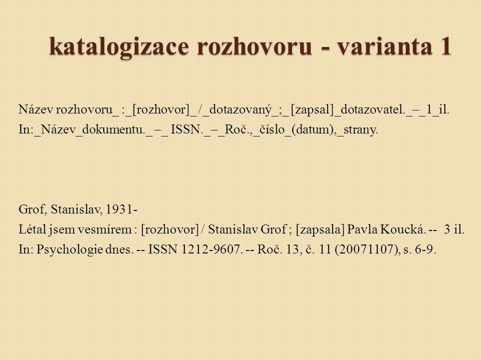 katalogizace rozhovoru - varianta 1 Název rozhovoru_ :_[rozhovor]_ /_dotazovaný_;_ [zapsal]_dotazovatel._–_1_il. In:_Název_dokumentu._ –_ ISSN._–_Roč.