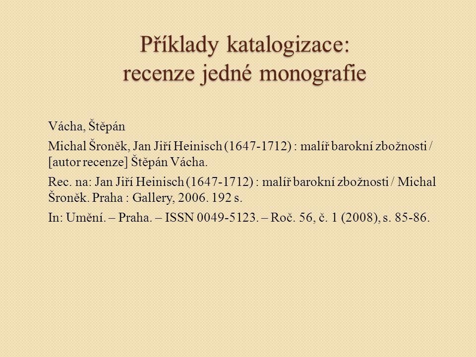 Příklady katalogizace: recenze jedné monografie Vácha, Štěpán Michal Šroněk, Jan Jiří Heinisch (1647-1712) : malíř barokní zbožnosti / [autor recenze] Štěpán Vácha.