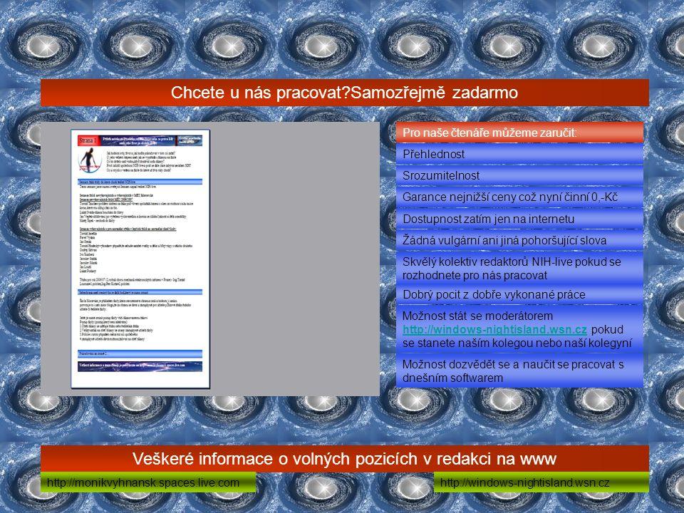 Chcete u nás pracovat Samozřejmě zadarmo Veškeré informace o volných pozicích v redakci na www Pro naše čtenáře můžeme zaručit: Přehlednost Srozumitelnost Garance nejnižší ceny což nyní činní 0,-Kč Dostupnost zatím jen na internetu Žádná vulgární ani jiná pohoršující slova http://monikvyhnansk.spaces.live.comhttp://windows-nightisland.wsn.cz Skvělý kolektiv redaktorů NIH-live pokud se rozhodnete pro nás pracovat Dobrý pocit z dobře vykonané práce Možnost stát se moderátorem http://windows-nightisland.wsn.cz pokud se stanete naším kolegou nebo naší kolegyní http://windows-nightisland.wsn.cz Možnost dozvědět se a naučit se pracovat s dnešním softwarem
