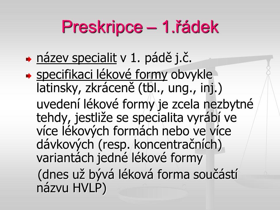 Preskripce – 1.řádek název specialit v 1. pádě j.č. specifikaci lékové formy obvykle latinsky, zkráceně (tbl., ung., inj.) uvedení lékové formy je zce