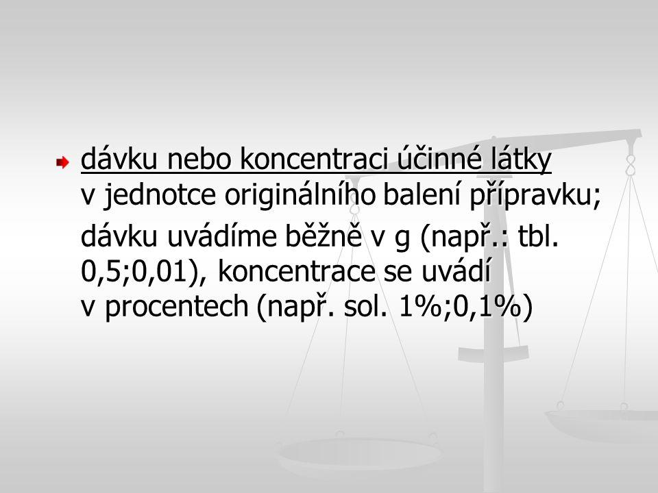 dávku nebo koncentraci účinné látky v jednotce originálního balení přípravku; dávku uvádíme běžně v g (např.: tbl. 0,5;0,01), koncentrace se uvádí v p