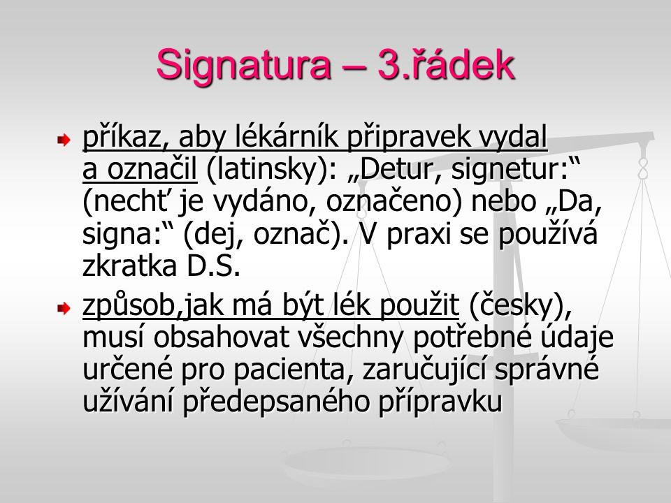 """Signatura – 3.řádek příkaz, aby lékárník připravek vydal a označil (latinsky): """"Detur, signetur:"""" (nechť je vydáno, označeno) nebo """"Da, signa:"""" (dej,"""