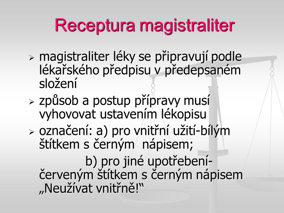 Receptura magistraliter  magistraliter léky se připravují podle lékařského předpisu v předepsaném složení  způsob a postup přípravy musí vyhovovat u