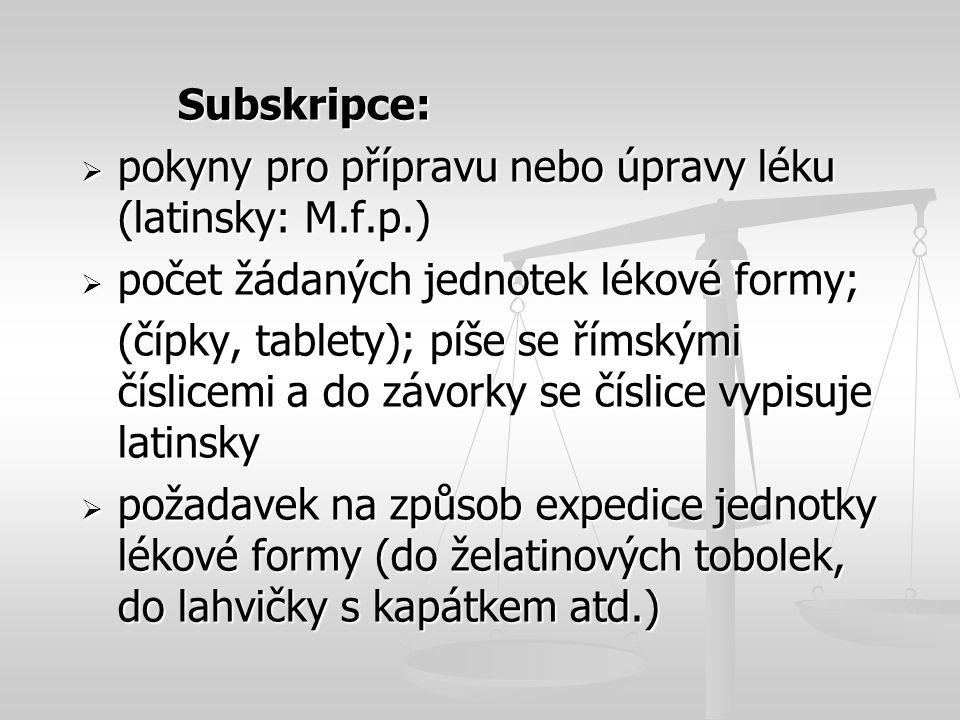 Subskripce:  pokyny pro přípravu nebo úpravy léku (latinsky: M.f.p.)  počet žádaných jednotek lékové formy; (čípky, tablety); píše se římskými čísli
