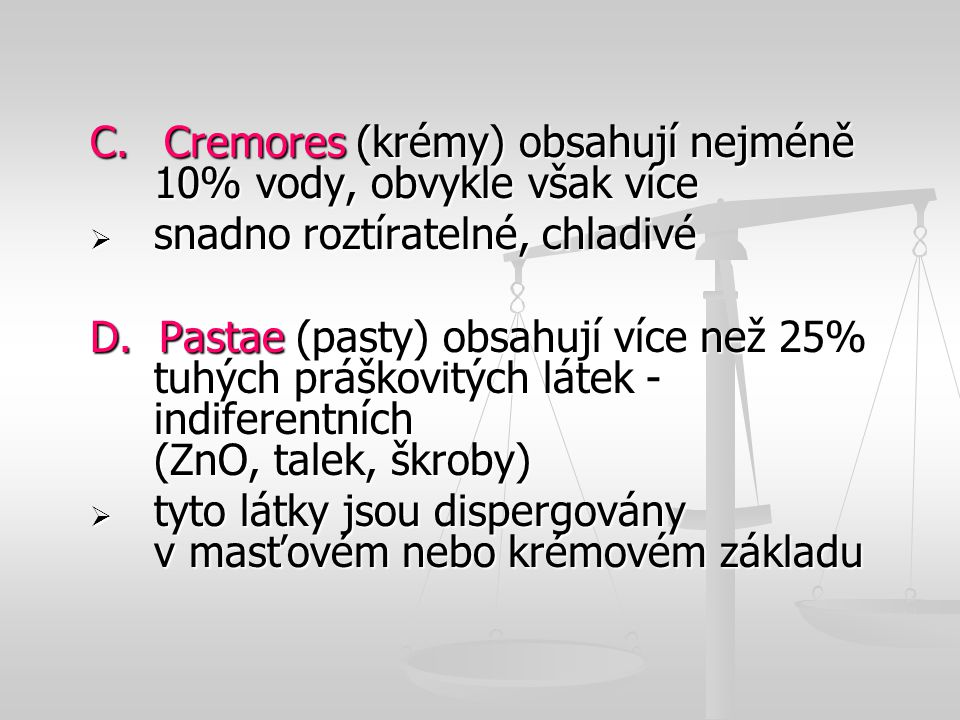 C. Cremores (krémy) obsahují nejméně 10% vody, obvykle však více  snadno roztíratelné, chladivé D. Pastae (pasty) obsahují více než 25% tuhých práško