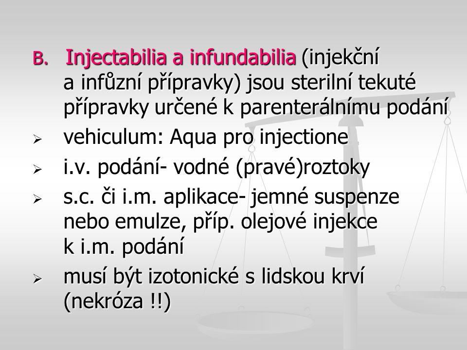 B. Injectabilia a infundabilia (injekční a infůzní přípravky) jsou sterilní tekuté přípravky určené k parenterálnímu podání  vehiculum: Aqua pro inje