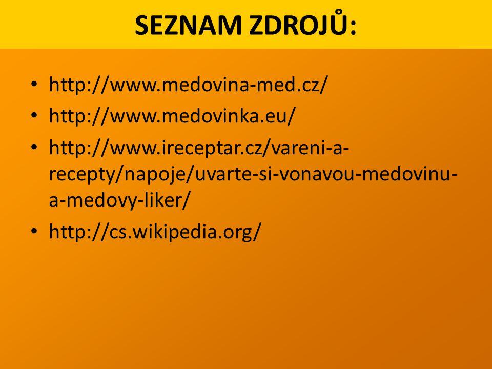 http://www.medovina-med.cz/ http://www.medovinka.eu/ http://www.ireceptar.cz/vareni-a- recepty/napoje/uvarte-si-vonavou-medovinu- a-medovy-liker/ http://cs.wikipedia.org/ SEZNAM ZDROJŮ: