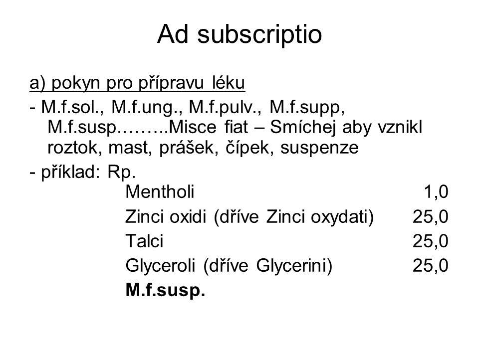 Ad subscriptio a) pokyn pro přípravu léku - M.f.sol., M.f.ung., M.f.pulv., M.f.supp, M.f.susp.……..Misce fiat – Smíchej aby vznikl roztok, mast, prášek, čípek, suspenze - příklad: Rp.