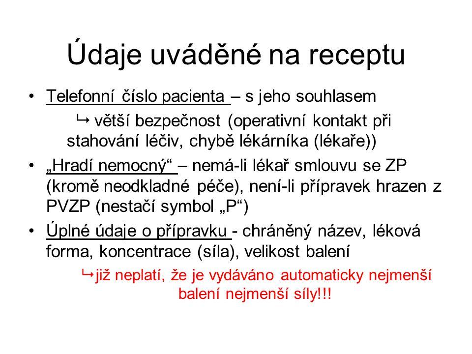 """Údaje uváděné na receptu Telefonní číslo pacienta – s jeho souhlasem  větší bezpečnost (operativní kontakt při stahování léčiv, chybě lékárníka (lékaře)) """"Hradí nemocný – nemá-li lékař smlouvu se ZP (kromě neodkladné péče), není-li přípravek hrazen z PVZP (nestačí symbol """"P ) Úplné údaje o přípravku - chráněný název, léková forma, koncentrace (síla), velikost balení  již neplatí, že je vydáváno automaticky nejmenší balení nejmenší síly!!!"""