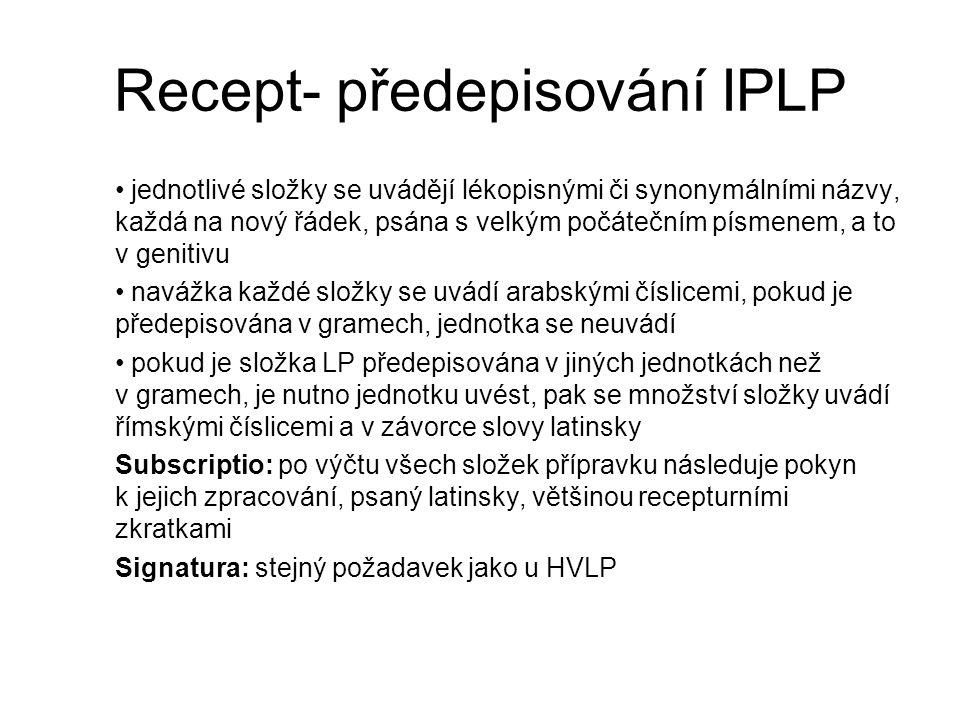 Recept- předepisování IPLP jednotlivé složky se uvádějí lékopisnými či synonymálními názvy, každá na nový řádek, psána s velkým počátečním písmenem, a