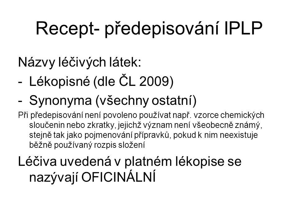 Recept- předepisování IPLP Názvy léčivých látek: -Lékopisné (dle ČL 2009) -Synonyma (všechny ostatní) Při předepisování není povoleno používat např. v