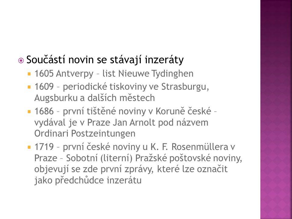  Součástí novin se stávají inzeráty  1605 Antverpy – list Nieuwe Tydinghen  1609 – periodické tiskoviny ve Strasburgu, Augsburku a dalších městech  1686 – první tištěné noviny v Koruně české – vydával je v Praze Jan Arnolt pod názvem Ordinari Postzeintungen  1719 – první české noviny u K.