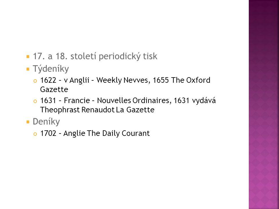  17. a 18. století periodický tisk  Týdeníky 1622 – v Anglii – Weekly Nevves, 1655 The Oxford Gazette 1631 – Francie – Nouvelles Ordinaires, 1631 vy