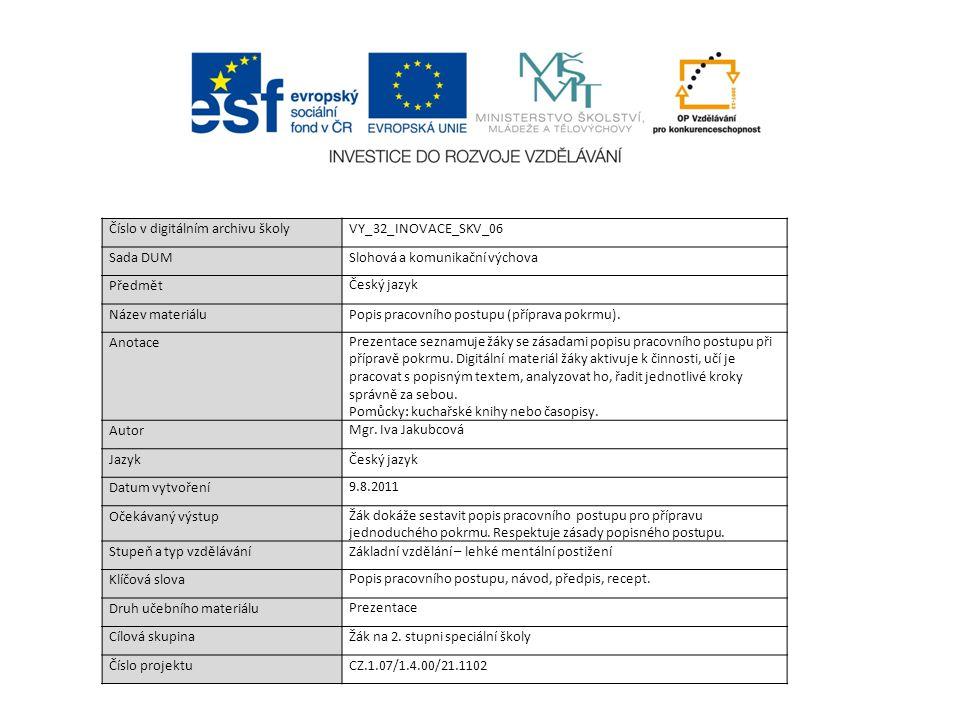 Číslo v digitálním archivu školyVY_32_INOVACE_SKV_06 Sada DUMSlohová a komunikační výchova Předmět Český jazyk Název materiáluPopis pracovního postupu (příprava pokrmu).