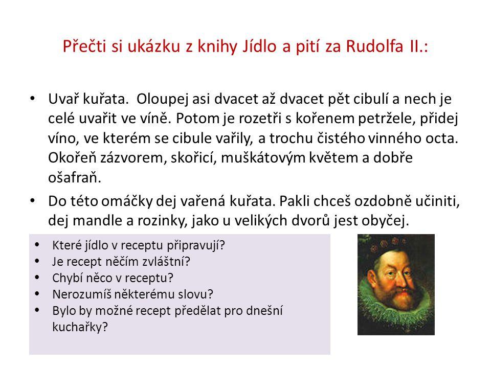 Přečti si ukázku z knihy Jídlo a pití za Rudolfa II.: Uvař kuřata. Oloupej asi dvacet až dvacet pět cibulí a nech je celé uvařit ve víně. Potom je roz