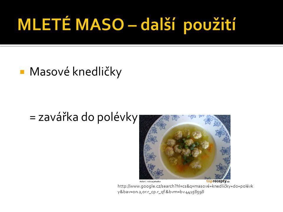  Masové knedličky = zavářka do polévky http://www.google.cz/search?hl=cs&q=masové+knedličky+do+polévk y&bav=on.2,or.r_cp.r_qf.&bvm=bv.44158598
