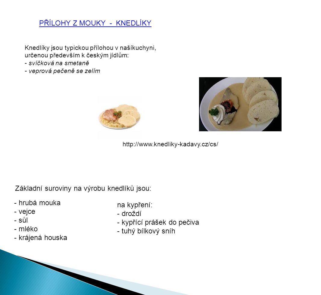 PŘÍLOHY Z MOUKY - KNEDLÍKY Základní suroviny na výrobu knedlíků jsou: - hrubá mouka - vejce - sůl - mléko - krájená houska na kypření: - droždí - kypřící prášek do pečiva - tuhý bílkový sníh Knedlíky jsou typickou přílohou v našíkuchyni, určenou především k českým jídlům: - svíčková na smetaně - veprová pečeně se zelím http://www.knedliky-kadavy.cz/cs/