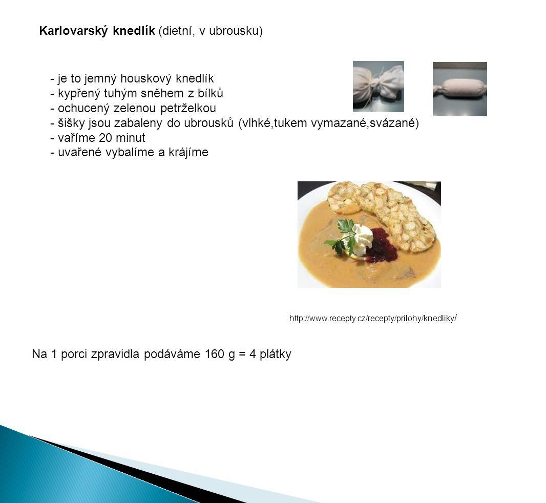 Karlovarský knedlík (dietní, v ubrousku) - je to jemný houskový knedlík - kypřený tuhým sněhem z bílků - ochucený zelenou petrželkou - šišky jsou zabaleny do ubrousků (vlhké,tukem vymazané,svázané) - vaříme 20 minut - uvařené vybalíme a krájíme Na 1 porci zpravidla podáváme 160 g = 4 plátky http://www.recepty.cz/recepty/prilohy/knedliky /
