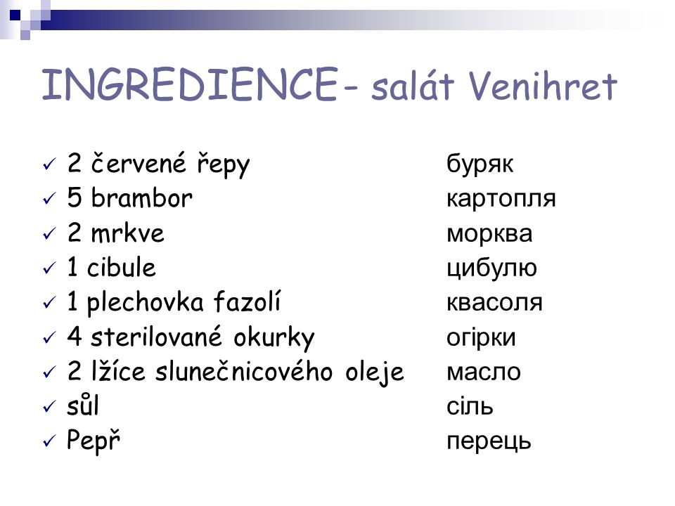 INGREDIENCE - salát Venihret 2 červené řepy буряк 5 brambor картопля 2 mrkve морква 1 cibule цибулю 1 plechovka fazolí квасоля 4 sterilované okurky ог