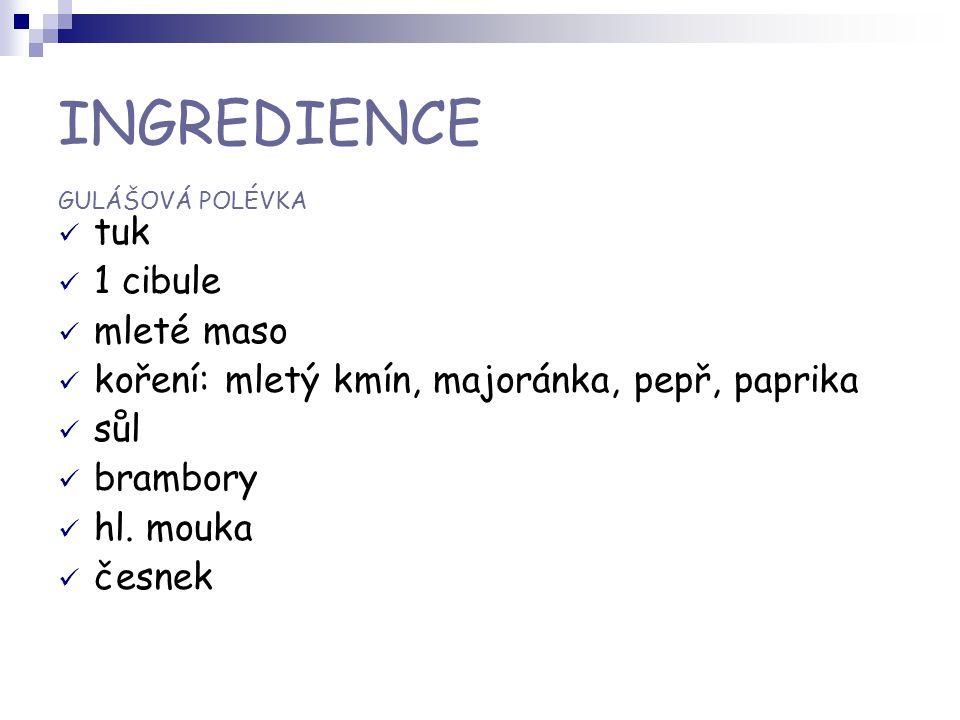 INGREDIENCE GULÁŠOVÁ POLÉVKA tuk 1 cibule mleté maso koření: mletý kmín, majoránka, pepř, paprika sůl brambory hl. mouka česnek