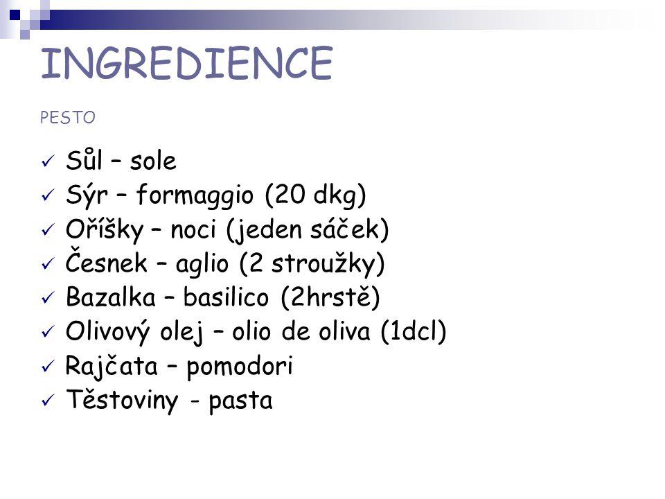 INGREDIENCE PESTO Sůl – sole Sýr – formaggio (20 dkg) Oříšky – noci (jeden sáček) Česnek – aglio (2 stroužky) Bazalka – basilico (2hrstě) Olivový olej