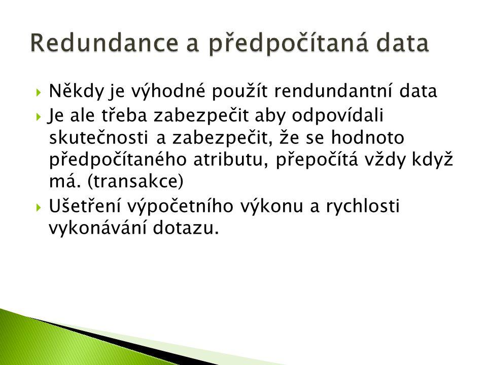  Někdy je výhodné použít rendundantní data  Je ale třeba zabezpečit aby odpovídali skutečnosti a zabezpečit, že se hodnoto předpočítaného atributu, přepočítá vždy když má.