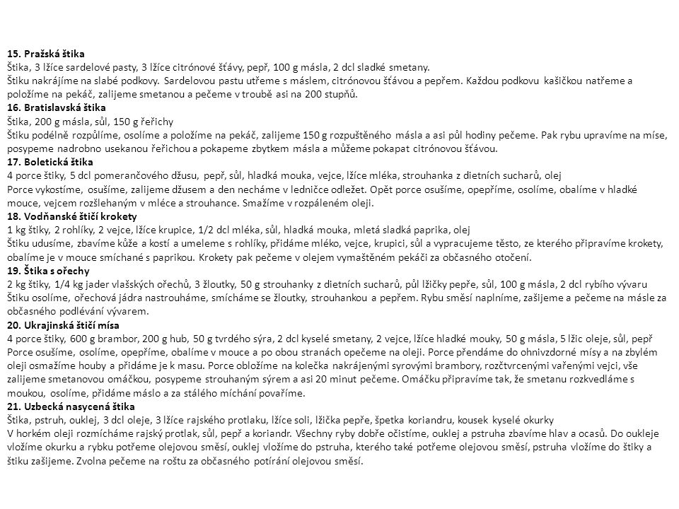 15. Pražská štika Štika, 3 lžíce sardelové pasty, 3 lžíce citrónové šťávy, pepř, 100 g másla, 2 dcl sladké smetany. Štiku nakrájíme na slabé podkovy.